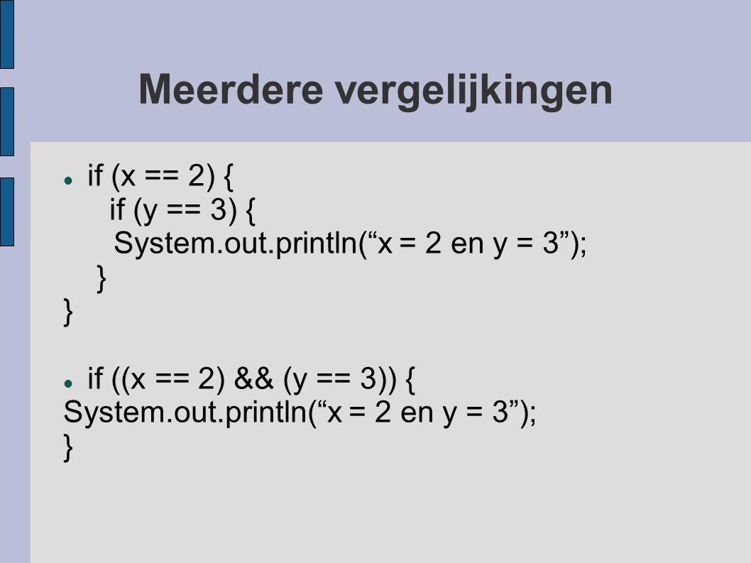 Meerdere vergelijkingen if (x == 2) { if (y == 3) { System.out.println( x = 2 en y = 3 ); } if ((x == 2) && (y == 3)) { System.out.println( x = 2 en y = 3 ); }