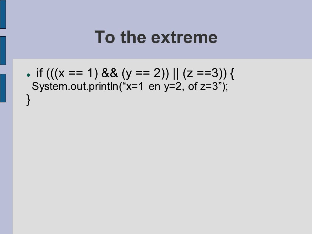 "To the extreme if (((x == 1) && (y == 2)) || (z ==3)) { System.out.println(""x=1 en y=2, of z=3""); }"