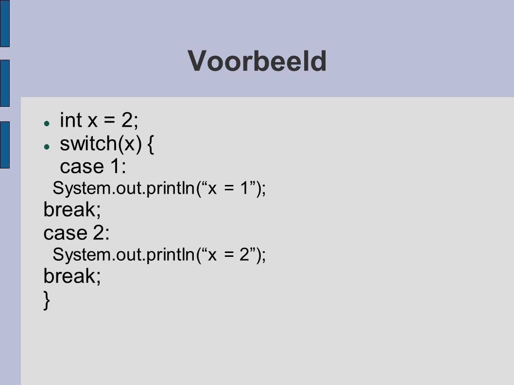 "Voorbeeld int x = 2; switch(x) { case 1: System.out.println(""x = 1""); break; case 2: System.out.println(""x = 2""); break; }"