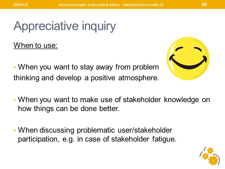 Appreciative inquiry When to use: When you want to stay away from problem thinking and develop a positive atmosphere.