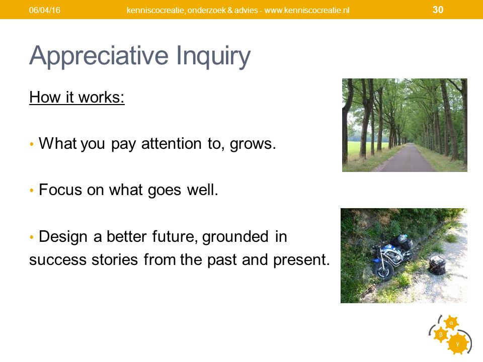 Appreciative Inquiry How it works: What you pay attention to, grows.
