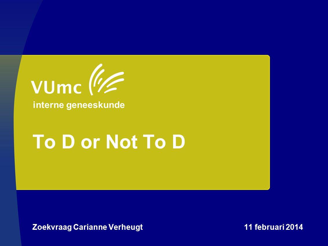 To D or Not To D Zoekvraag Carianne Verheugt 11 februari 2014 interne geneeskunde