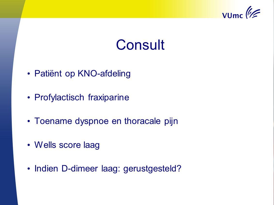 Consult Patiënt op KNO-afdeling Profylactisch fraxiparine Toename dyspnoe en thoracale pijn Wells score laag Indien D-dimeer laag: gerustgesteld