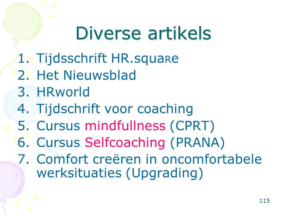 115 Diverse artikels 1.Tijdsschrift HR.squa R e 2.Het Nieuwsblad 3.HRworld 4.Tijdschrift voor coaching 5.Cursus mindfullness (CPRT) 6.Cursus Selfcoaching (PRANA) 7.Comfort creëren in oncomfortabele werksituaties (Upgrading)