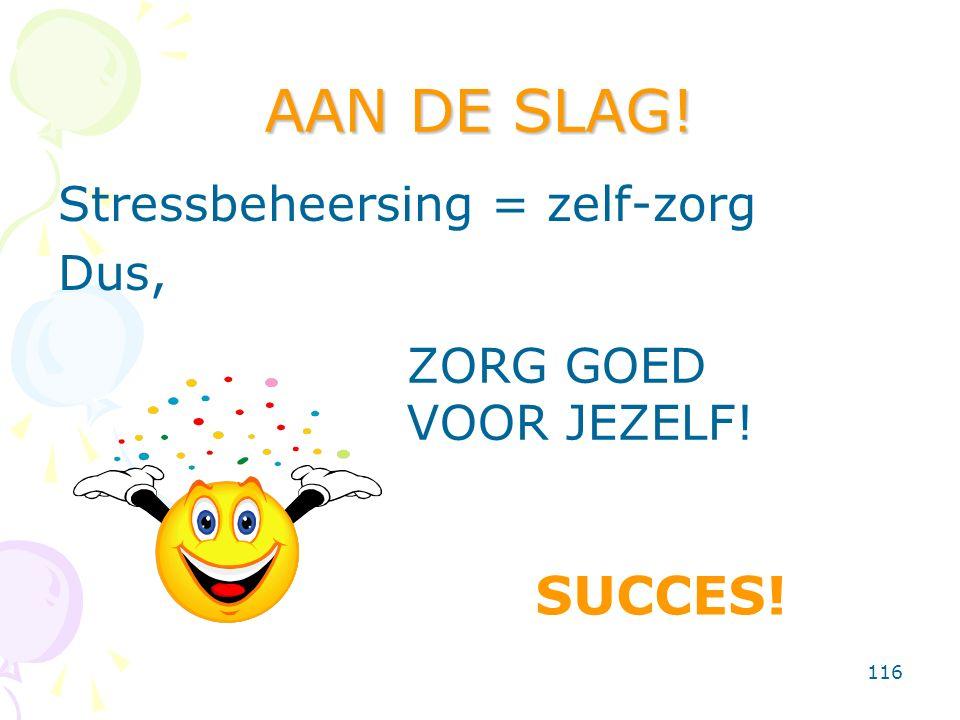 116 AAN DE SLAG! Stressbeheersing = zelf-zorg Dus, ZORG GOED VOOR JEZELF! SUCCES!