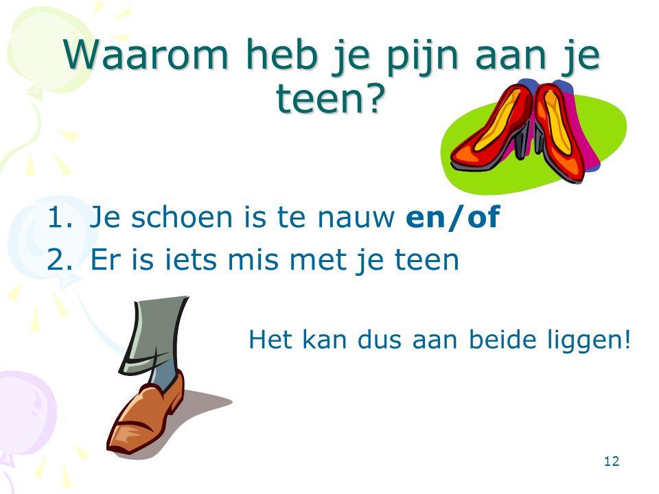 12 Waarom heb je pijn aan je teen? 1.Je schoen is te nauw en/of 2.Er is iets mis met je teen Het kan dus aan beide liggen!