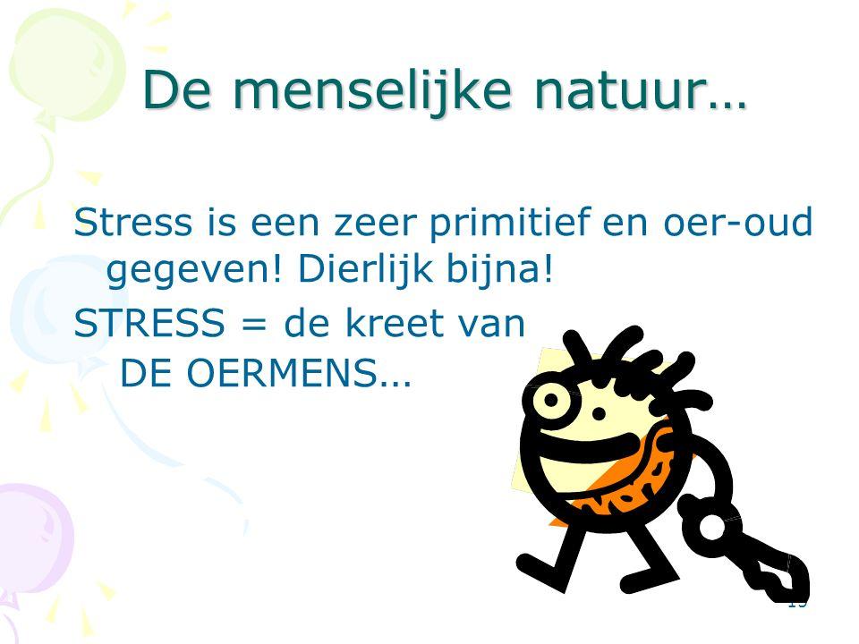 15 De menselijke natuur… Stress is een zeer primitief en oer-oud gegeven! Dierlijk bijna! STRESS = de kreet van DE OERMENS …