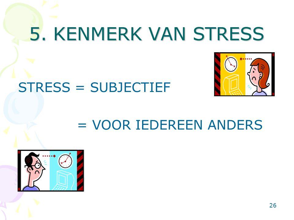 26 5. KENMERK VAN STRESS STRESS = SUBJECTIEF = VOOR IEDEREEN ANDERS