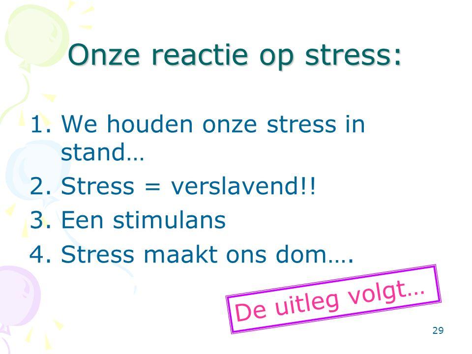 29 Onze reactie op stress: 1.We houden onze stress in stand… 2.Stress = verslavend!! 3.Een stimulans 4.Stress maakt ons dom…. De uitleg volgt…