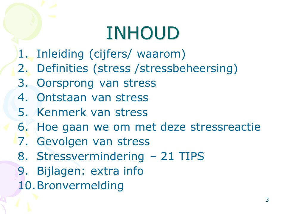 3 INHOUD 1.Inleiding (cijfers/ waarom) 2.Definities (stress /stressbeheersing) 3.Oorsprong van stress 4.Ontstaan van stress 5.Kenmerk van stress 6.Hoe gaan we om met deze stressreactie 7.Gevolgen van stress 8.Stressvermindering – 21 TIPS 9.Bijlagen: extra info 10.Bronvermelding