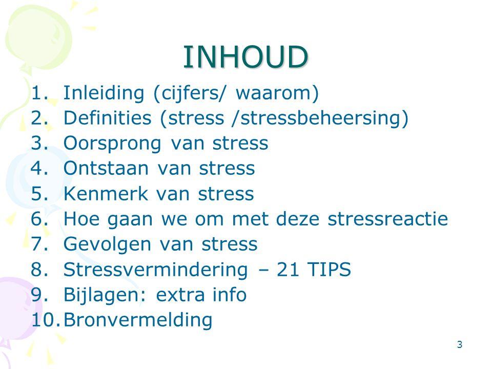 3 INHOUD 1.Inleiding (cijfers/ waarom) 2.Definities (stress /stressbeheersing) 3.Oorsprong van stress 4.Ontstaan van stress 5.Kenmerk van stress 6.Hoe