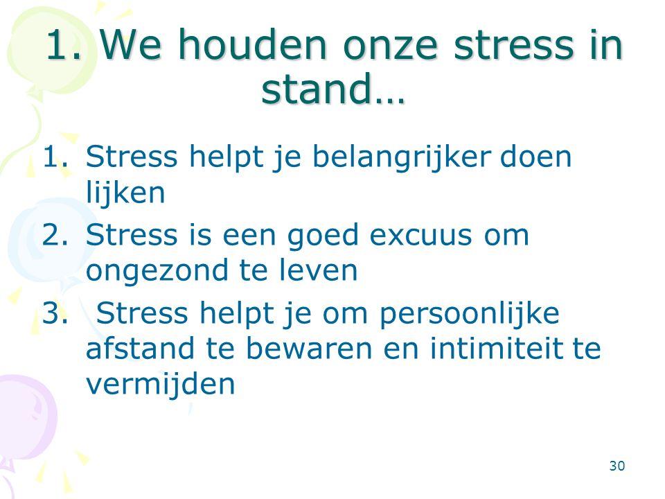 30 1. We houden onze stress in stand… 1.Stress helpt je belangrijker doen lijken 2.Stress is een goed excuus om ongezond te leven 3. Stress helpt je o