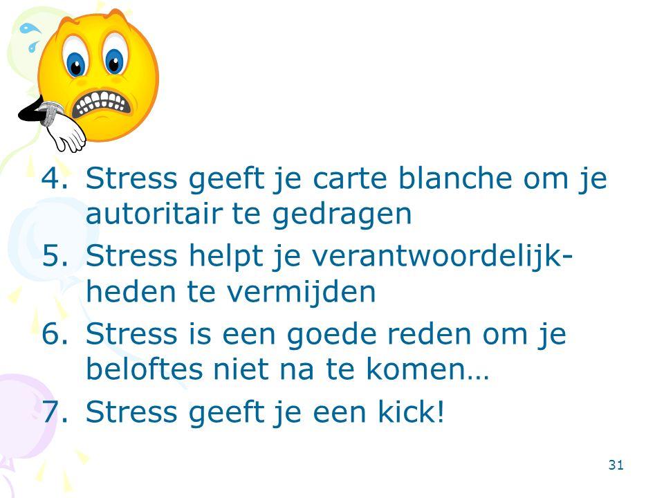 31 4.Stress geeft je carte blanche om je autoritair te gedragen 5.Stress helpt je verantwoordelijk- heden te vermijden 6.Stress is een goede reden om