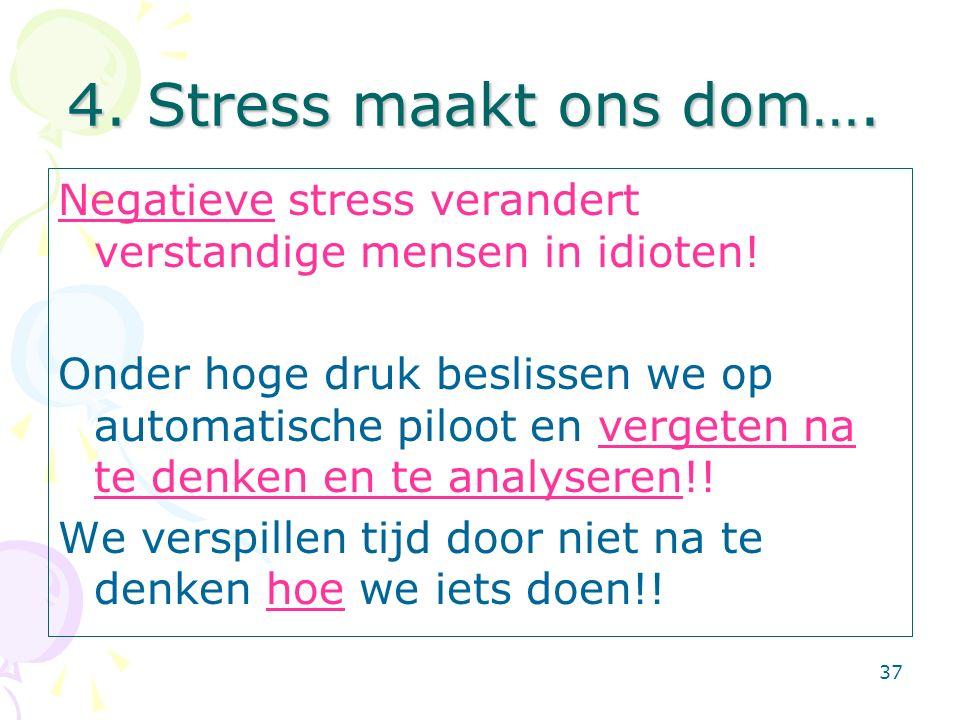 37 4. Stress maakt ons dom…. Negatieve stress verandert verstandige mensen in idioten! Onder hoge druk beslissen we op automatische piloot en vergeten