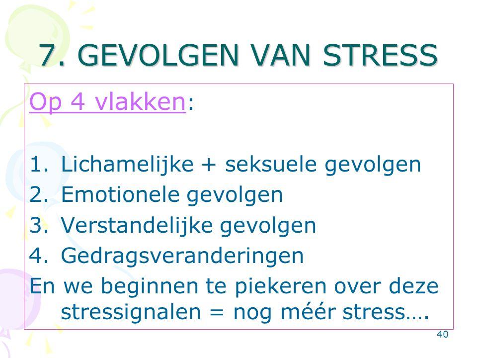 40 7. GEVOLGEN VAN STRESS Op 4 vlakken : 1.Lichamelijke + seksuele gevolgen 2.Emotionele gevolgen 3.Verstandelijke gevolgen 4.Gedragsveranderingen En