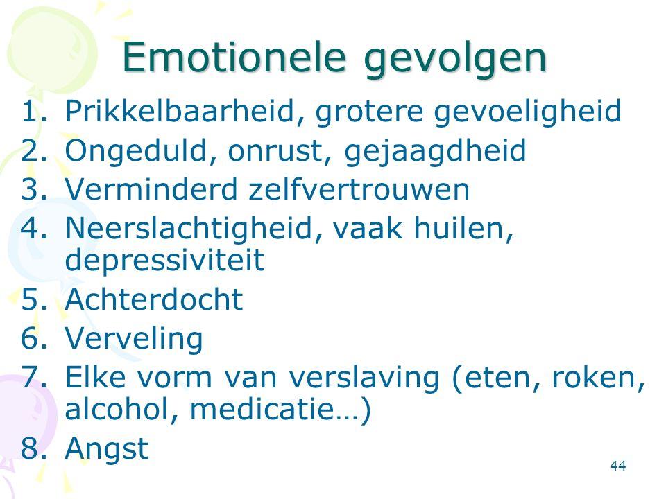 44 Emotionele gevolgen 1.Prikkelbaarheid, grotere gevoeligheid 2.Ongeduld, onrust, gejaagdheid 3.Verminderd zelfvertrouwen 4.Neerslachtigheid, vaak hu