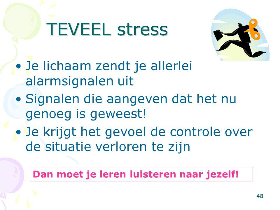48 TEVEEL stress Je lichaam zendt je allerlei alarmsignalen uit Signalen die aangeven dat het nu genoeg is geweest! Je krijgt het gevoel de controle o
