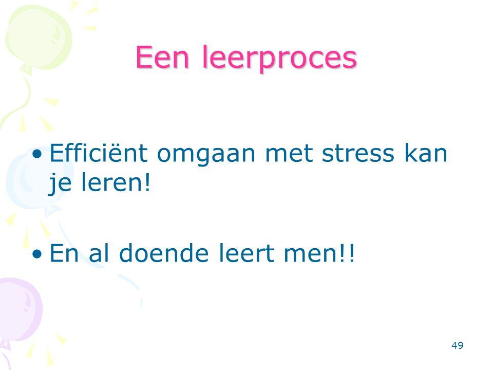 49 Een leerproces Efficiënt omgaan met stress kan je leren! En al doende leert men!!