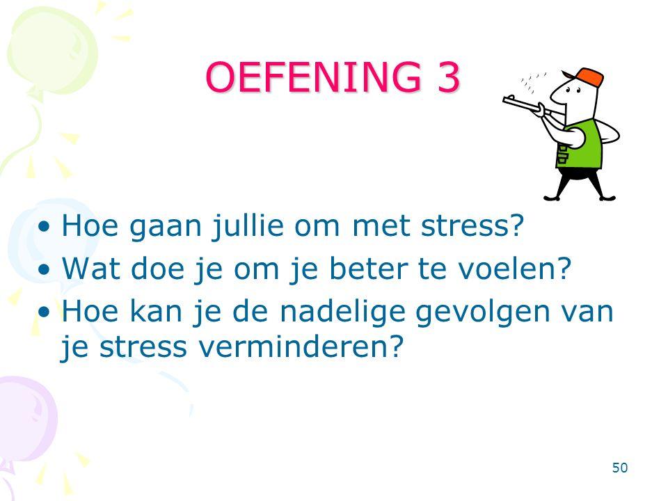 50 OEFENING 3 Hoe gaan jullie om met stress? Wat doe je om je beter te voelen? Hoe kan je de nadelige gevolgen van je stress verminderen?