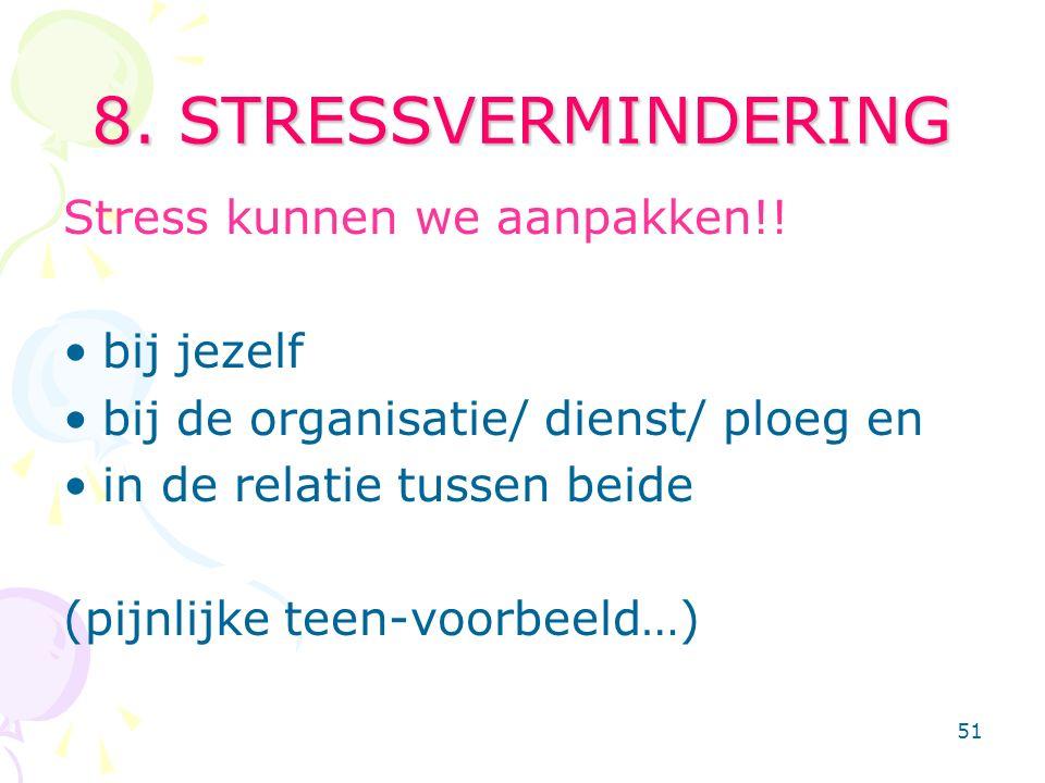 51 8. STRESSVERMINDERING Stress kunnen we aanpakken!! bij jezelf bij de organisatie/ dienst/ ploeg en in de relatie tussen beide (pijnlijke teen-voorb