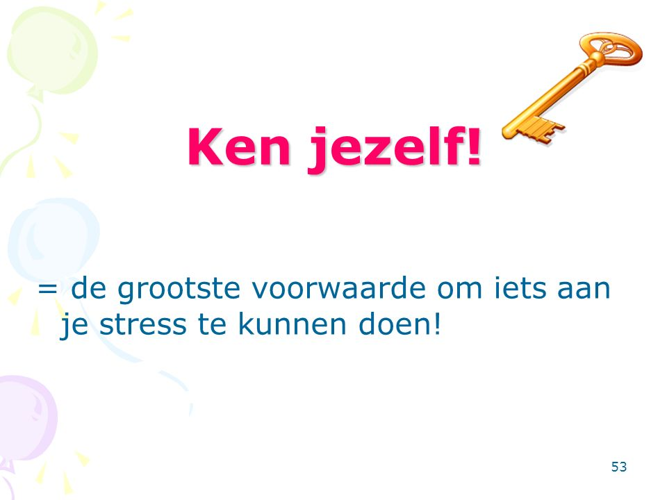 53 Ken jezelf! = de grootste voorwaarde om iets aan je stress te kunnen doen!