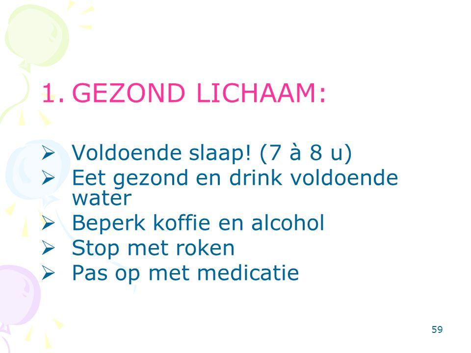 59 1.GEZOND LICHAAM:  Voldoende slaap! (7 à 8 u)  Eet gezond en drink voldoende water  Beperk koffie en alcohol  Stop met roken  Pas op met medic