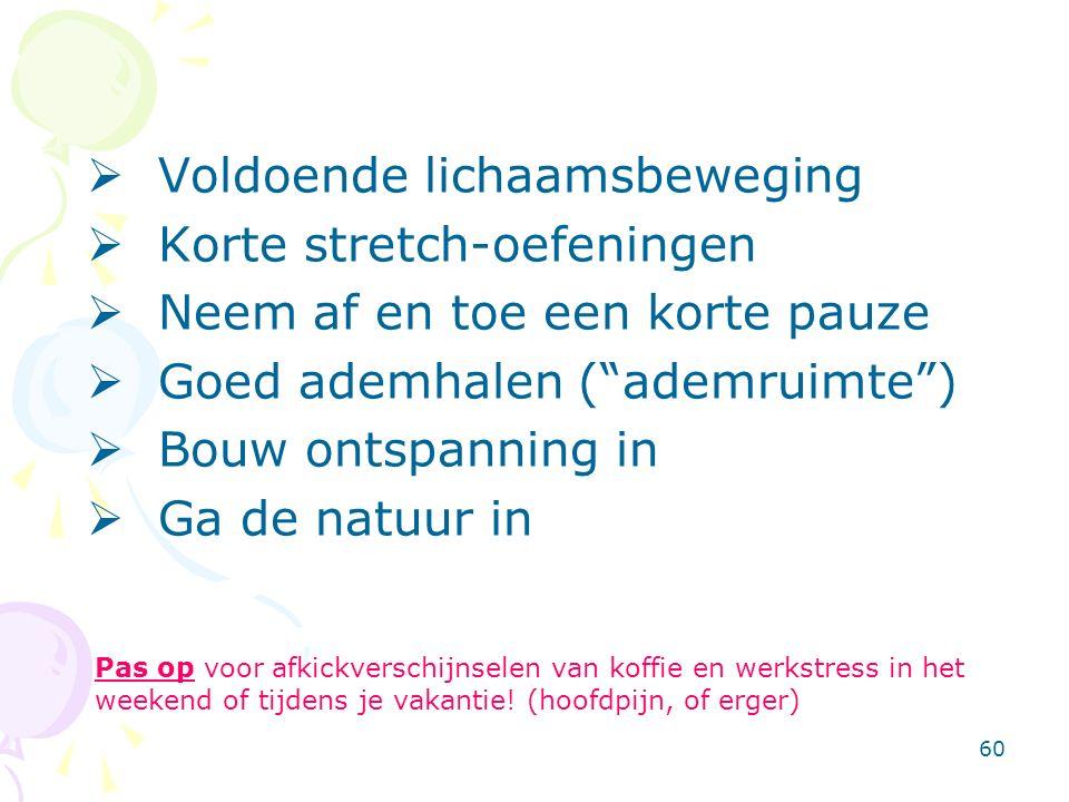 60  Voldoende lichaamsbeweging  Korte stretch-oefeningen  Neem af en toe een korte pauze  Goed ademhalen ( ademruimte )  Bouw ontspanning in  Ga de natuur in Pas op voor afkickverschijnselen van koffie en werkstress in het weekend of tijdens je vakantie.