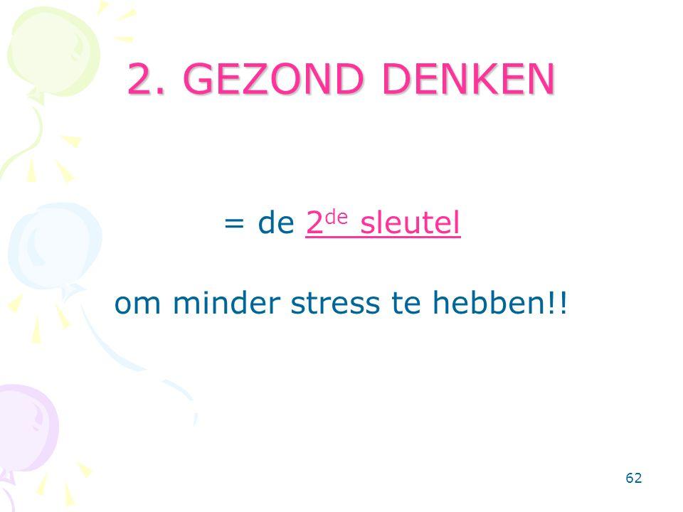 62 2. GEZOND DENKEN = de 2 de sleutel om minder stress te hebben!!