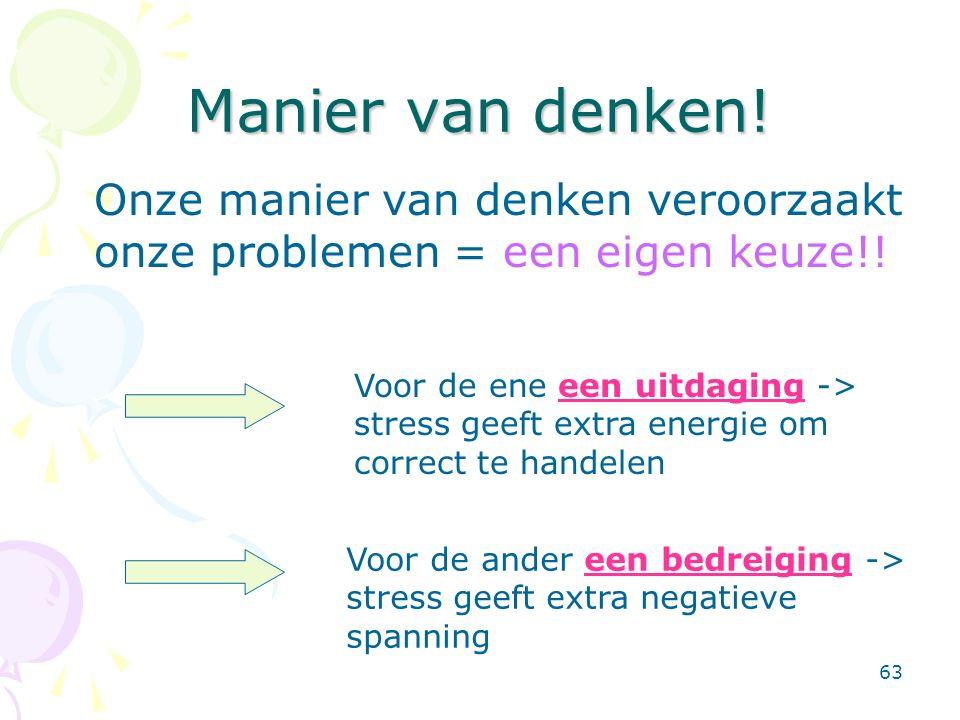 63 Manier van denken! Onze manier van denken veroorzaakt onze problemen = een eigen keuze!! Voor de ene een uitdaging -> stress geeft extra energie om
