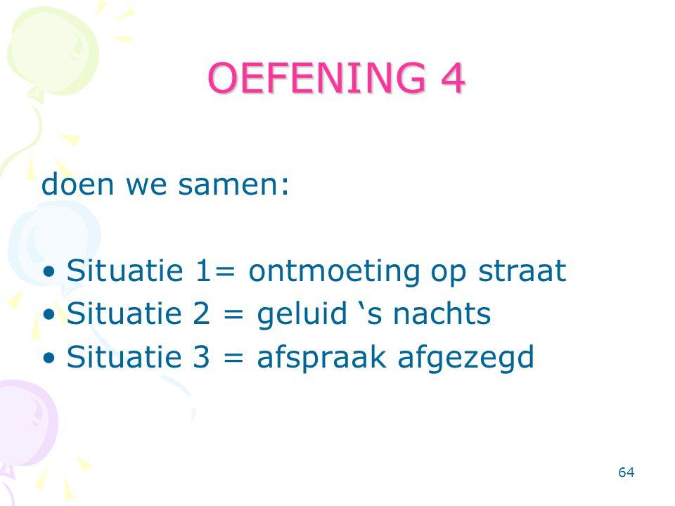 64 OEFENING 4 doen we samen: Situatie 1= ontmoeting op straat Situatie 2 = geluid 's nachts Situatie 3 = afspraak afgezegd