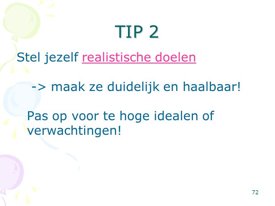 72 TIP 2 Stel jezelf realistische doelen -> maak ze duidelijk en haalbaar! Pas op voor te hoge idealen of verwachtingen!