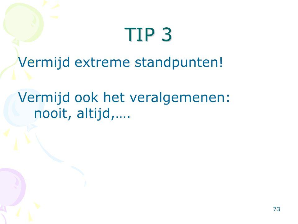 73 TIP 3 Vermijd extreme standpunten! Vermijd ook het veralgemenen: nooit, altijd,….