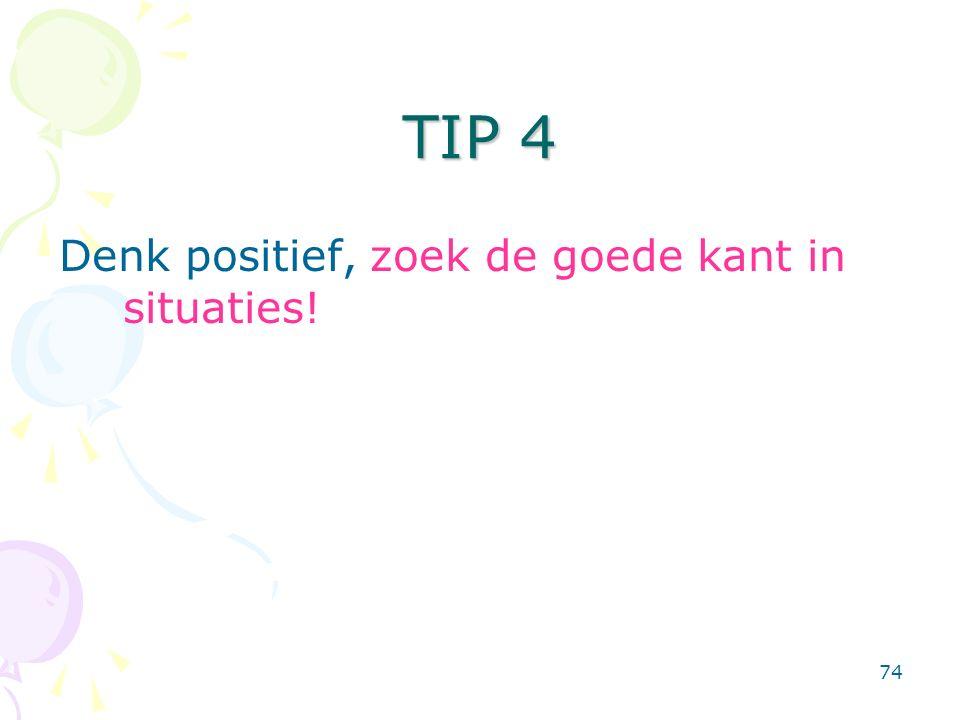 74 Denk positief, zoek de goede kant in situaties! TIP 4