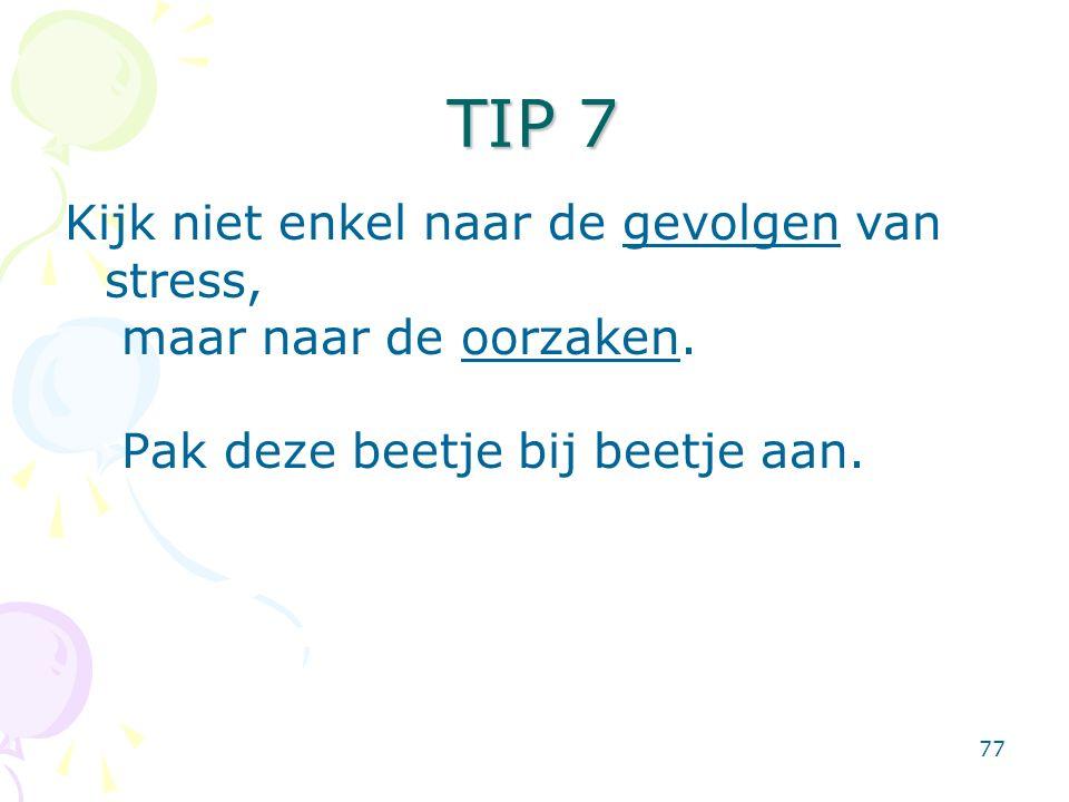 77 TIP 7 Kijk niet enkel naar de gevolgen van stress, maar naar de oorzaken. Pak deze beetje bij beetje aan.