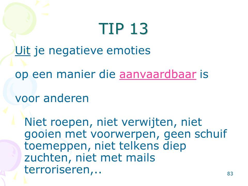 83 Uit je negatieve emoties op een manier die aanvaardbaar is voor anderen Niet roepen, niet verwijten, niet gooien met voorwerpen, geen schuif toemeppen, niet telkens diep zuchten, niet met mails terroriseren,..
