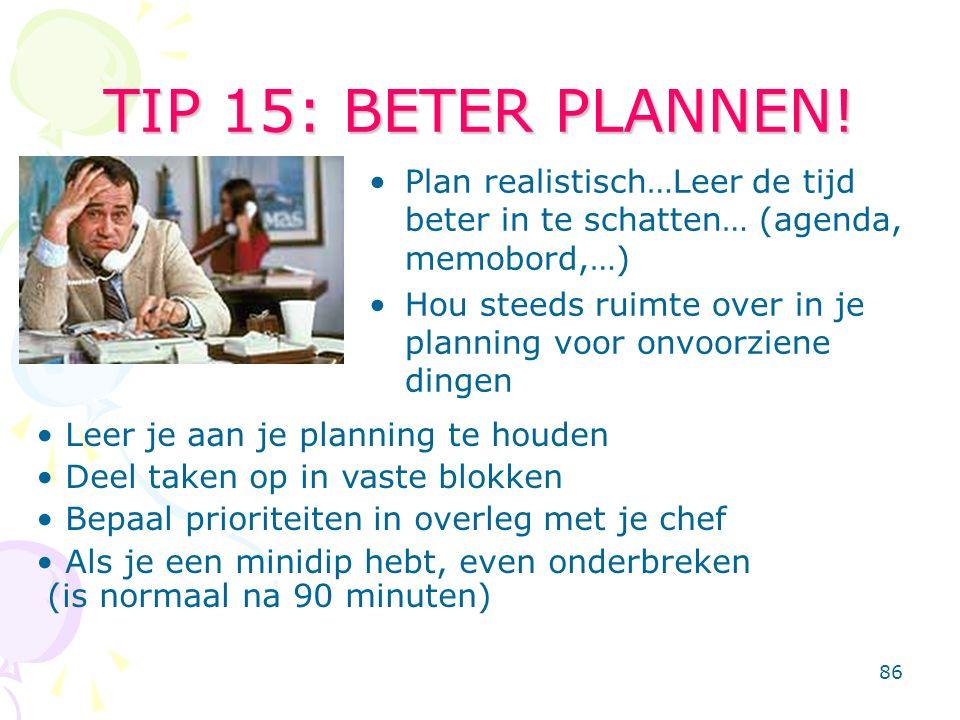 86 TIP 15: BETER PLANNEN! Plan realistisch…Leer de tijd beter in te schatten… (agenda, memobord,…) Hou steeds ruimte over in je planning voor onvoorzi