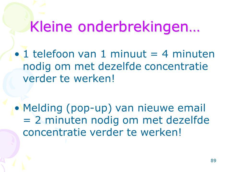 89 Kleine onderbrekingen… 1 telefoon van 1 minuut = 4 minuten nodig om met dezelfde concentratie verder te werken! Melding (pop-up) van nieuwe email =