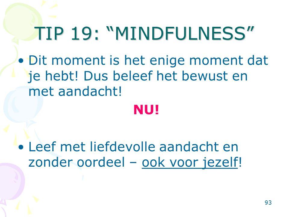 93 TIP 19: MINDFULNESS Dit moment is het enige moment dat je hebt.
