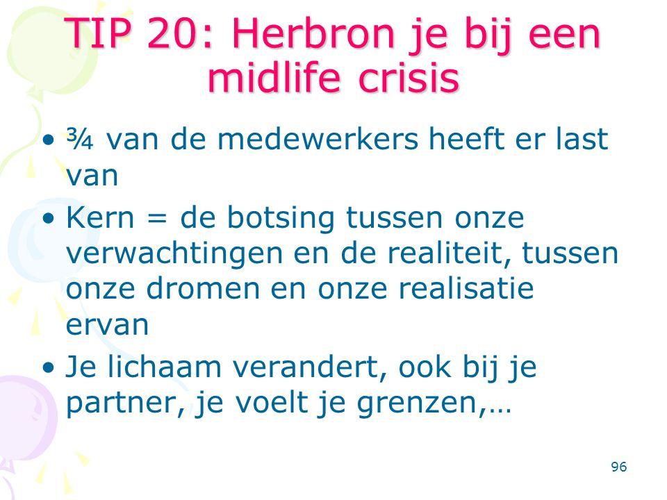 96 TIP 20: Herbron je bij een midlife crisis ¾ van de medewerkers heeft er last van Kern = de botsing tussen onze verwachtingen en de realiteit, tusse