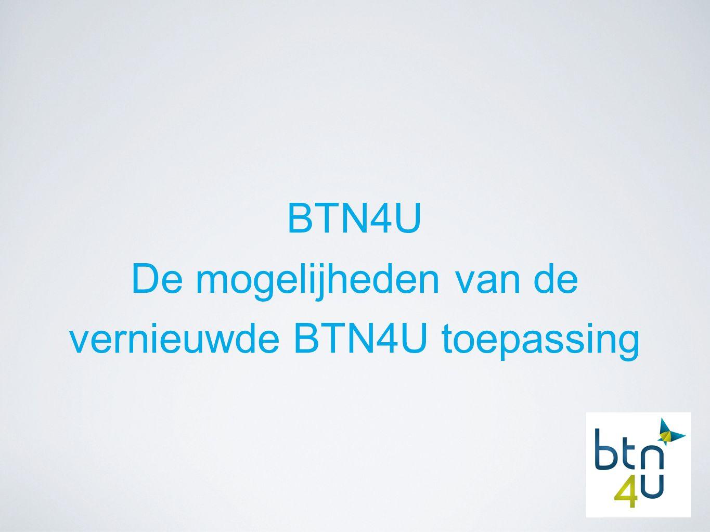 BTN4U De mogelijheden van de vernieuwde BTN4U toepassing