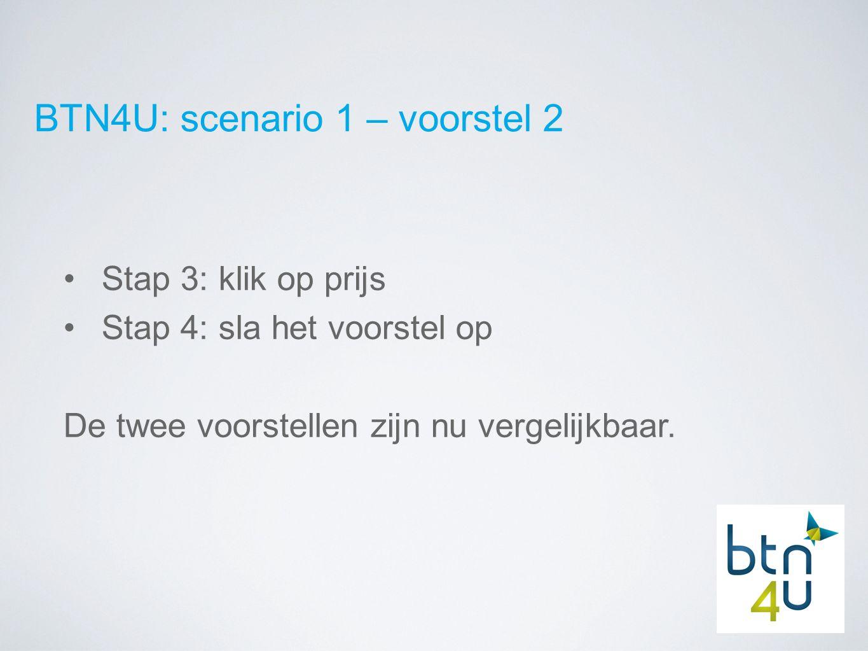 BTN4U: scenario 1 – voorstel 2 Stap 3: klik op prijs Stap 4: sla het voorstel op De twee voorstellen zijn nu vergelijkbaar.