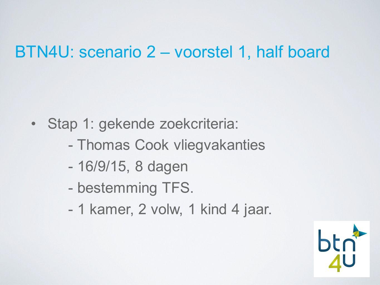 BTN4U: scenario 2 – voorstel 1, half board Stap 1: gekende zoekcriteria: - Thomas Cook vliegvakanties - 16/9/15, 8 dagen - bestemming TFS.