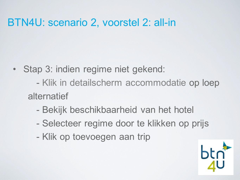 BTN4U: scenario 2, voorstel 2: all-in Stap 3: indien regime niet gekend: - Klik in detailscherm accommodatie op loep alternatief - Bekijk beschikbaarheid van het hotel - Selecteer regime door te klikken op prijs - Klik op toevoegen aan trip