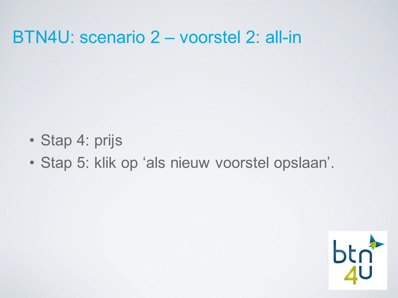 BTN4U: scenario 2 – voorstel 2: all-in Stap 4: prijs Stap 5: klik op 'als nieuw voorstel opslaan'.