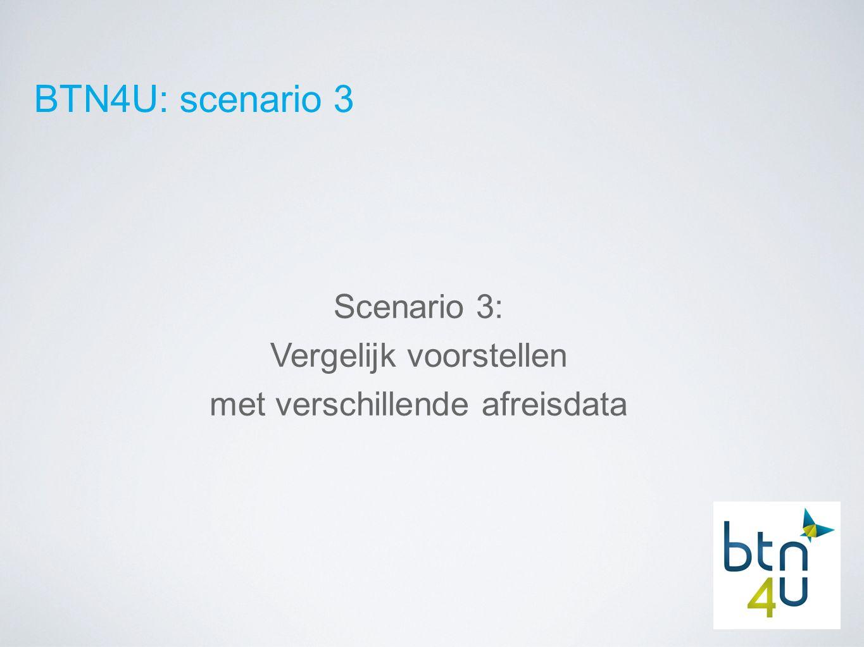 BTN4U: scenario 3 Scenario 3: Vergelijk voorstellen met verschillende afreisdata