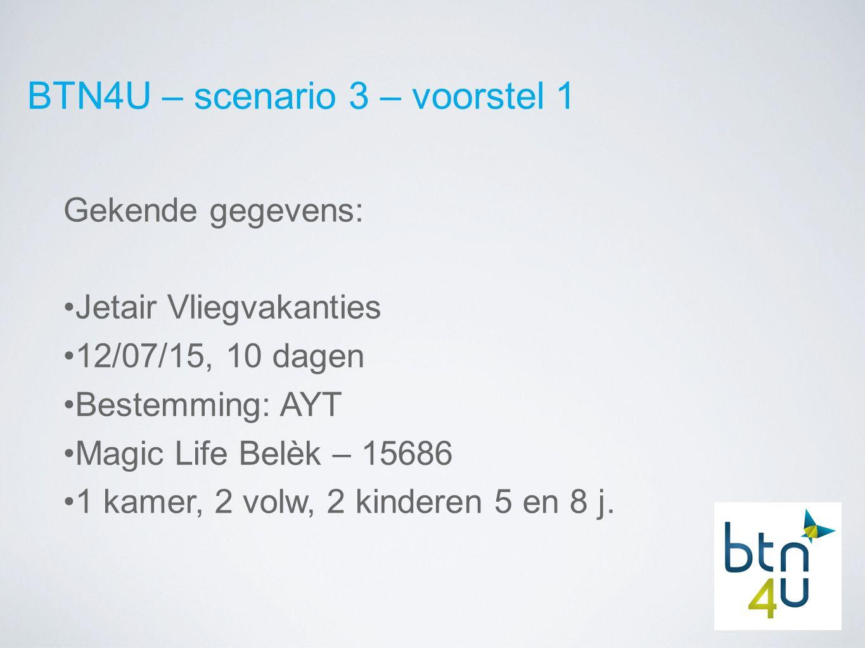 BTN4U – scenario 3 – voorstel 1 Gekende gegevens: Jetair Vliegvakanties 12/07/15, 10 dagen Bestemming: AYT Magic Life Belèk – 15686 1 kamer, 2 volw, 2 kinderen 5 en 8 j.