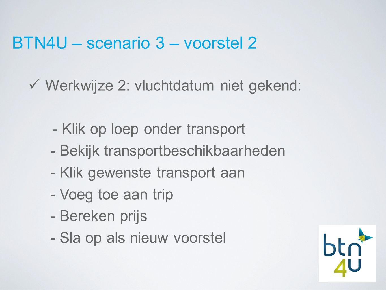 BTN4U – scenario 3 – voorstel 2 Werkwijze 2: vluchtdatum niet gekend: - Klik op loep onder transport - Bekijk transportbeschikbaarheden - Klik gewenste transport aan - Voeg toe aan trip - Bereken prijs - Sla op als nieuw voorstel