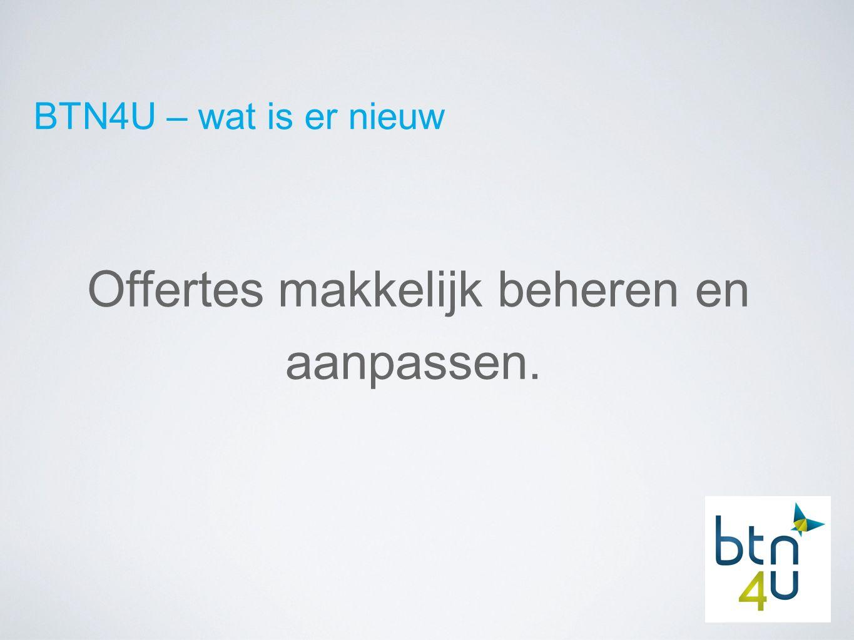 BTN4U – wat is er nieuw Offertes makkelijk beheren en aanpassen.