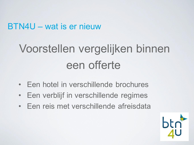 BTN4U – wat is er nieuw Voorstellen vergelijken binnen een offerte Een hotel in verschillende brochures Een verblijf in verschillende regimes Een reis met verschillende afreisdata