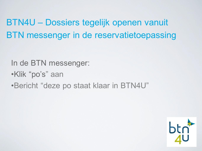 BTN4U – Dossiers tegelijk openen vanuit BTN messenger in de reservatietoepassing In de BTN messenger: Klik po's aan Bericht deze po staat klaar in BTN4U